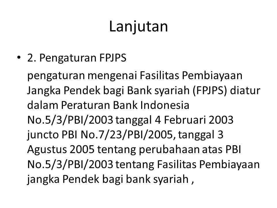 Lanjutan 2. Pengaturan FPJPS pengaturan mengenai Fasilitas Pembiayaan Jangka Pendek bagi Bank syariah (FPJPS) diatur dalam Peraturan Bank Indonesia No