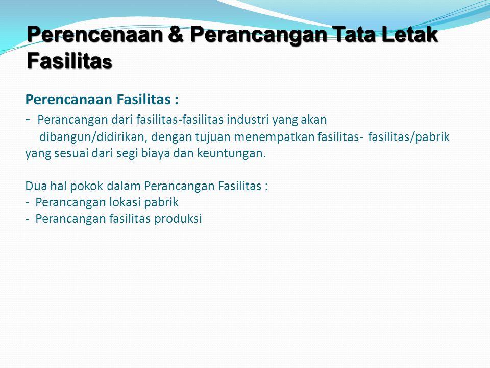 Perencanaan Fasilitas : - Perancangan dari fasilitas-fasilitas industri yang akan dibangun/didirikan, dengan tujuan menempatkan fasilitas-fasilitas/pabrik yang sesuai dari segi biaya dan keuntungan.