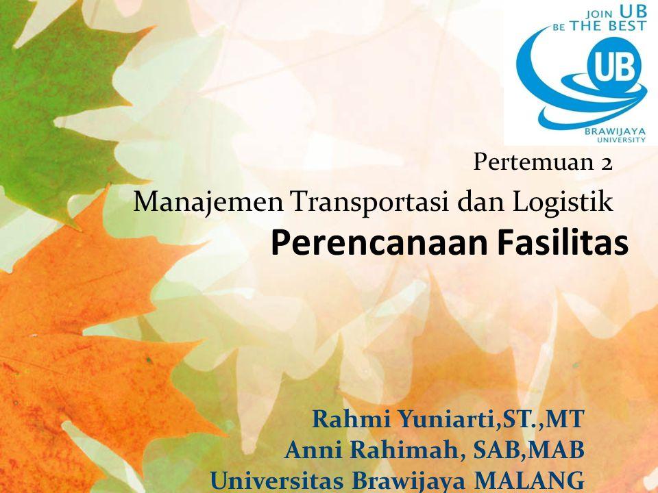 Perencanaan Fasilitas Pertemuan 2 Manajemen Transportasi dan Logistik Rahmi Yuniarti,ST.,MT Anni Rahimah, SAB,MAB Universitas Brawijaya MALANG