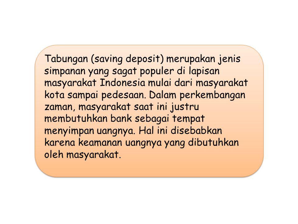Tabungan (saving deposit) merupakan jenis simpanan yang sagat populer di lapisan masyarakat Indonesia mulai dari masyarakat kota sampai pedesaan.