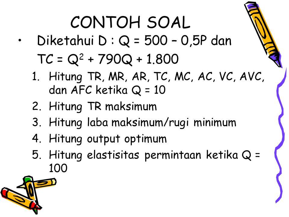 CONTOH SOAL Diketahui D : Q = 500 – 0,5P dan TC = Q 2 + 790Q + 1.800 1.Hitung TR, MR, AR, TC, MC, AC, VC, AVC, dan AFC ketika Q = 10 2.Hitung TR maksi