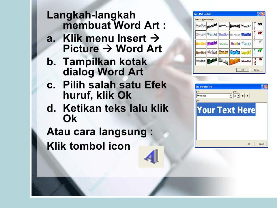 Langkah-langkah membuat Word Art : a.Klik menu Insert  Picture  Word Art b.Tampilkan kotak dialog Word Art c.Pilih salah satu Efek huruf, klik Ok d.Ketikan teks lalu klik Ok Atau cara langsung : Klik tombol icon
