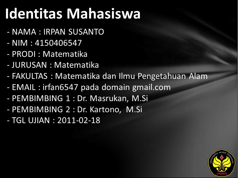 Identitas Mahasiswa - NAMA : IRPAN SUSANTO - NIM : 4150406547 - PRODI : Matematika - JURUSAN : Matematika - FAKULTAS : Matematika dan Ilmu Pengetahuan Alam - EMAIL : irfan6547 pada domain gmail.com - PEMBIMBING 1 : Dr.