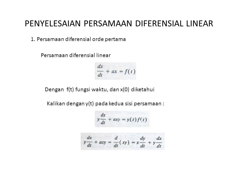 PENYELESAIAN PERSAMAAN DIFERENSIAL LINEAR 1. Persamaan diferensial orde pertama Persamaan diferensial linear Dengan f(t) fungsi waktu, dan x(0) diketa