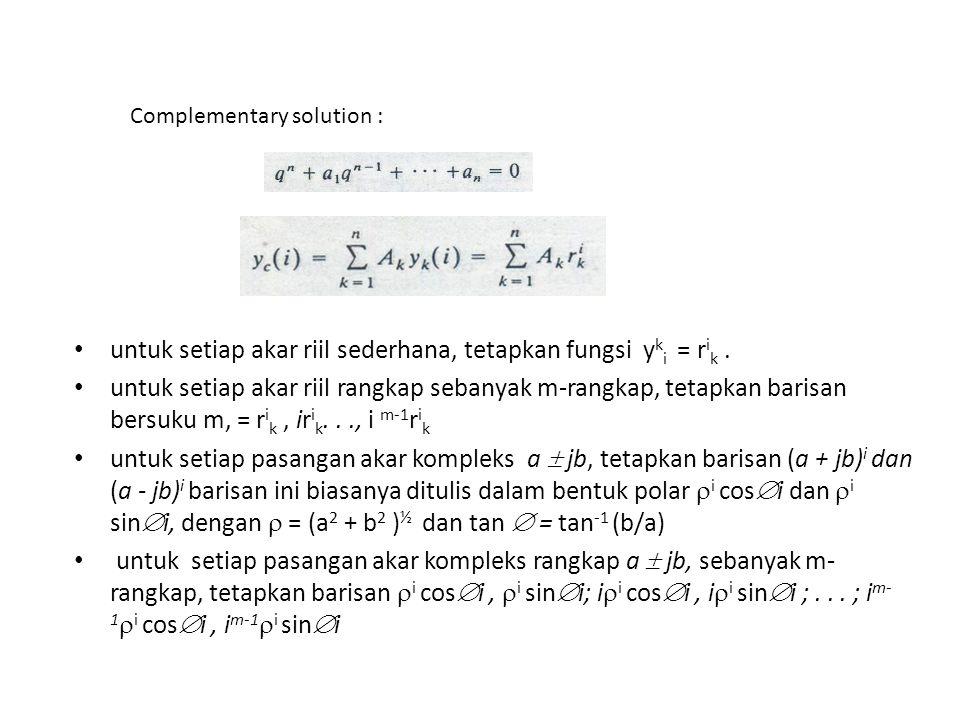 Complementary solution : untuk setiap akar riil sederhana, tetapkan fungsi y k i = r i k. untuk setiap akar riil rangkap sebanyak m-rangkap, tetapkan