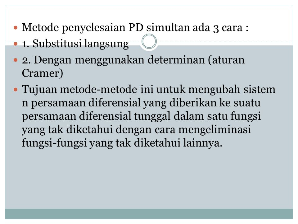 Metode penyelesaian PD simultan ada 3 cara : 1. Substitusi langsung 2. Dengan menggunakan determinan (aturan Cramer) Tujuan metode-metode ini untuk me