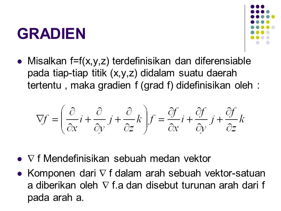GRADIEN Misalkan f=f(x,y,z) terdefinisikan dan diferensiable pada tiap-tiap titik (x,y,z) didalam suatu daerah tertentu, maka gradien f (grad f) didefinisikan oleh :  f Mendefinisikan sebuah medan vektor Komponen dari  f dalam arah sebuah vektor-satuan a diberikan oleh  f.a dan disebut turunan arah dari f pada arah a.
