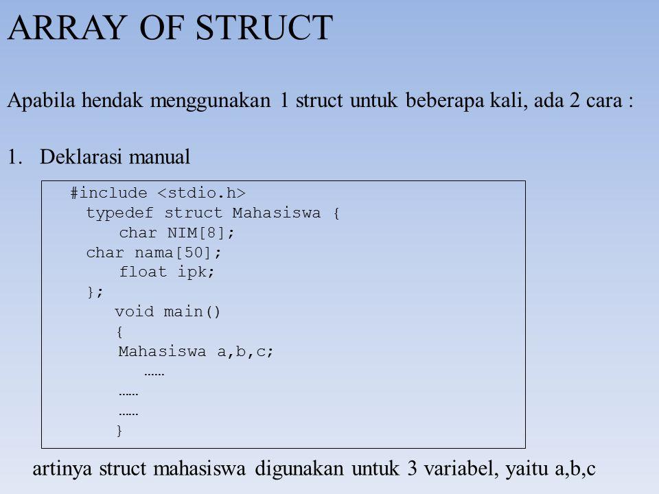 ARRAY OF STRUCT Apabila hendak menggunakan 1 struct untuk beberapa kali, ada 2 cara : 1.Deklarasi manual #include typedef struct Mahasiswa { char NIM[