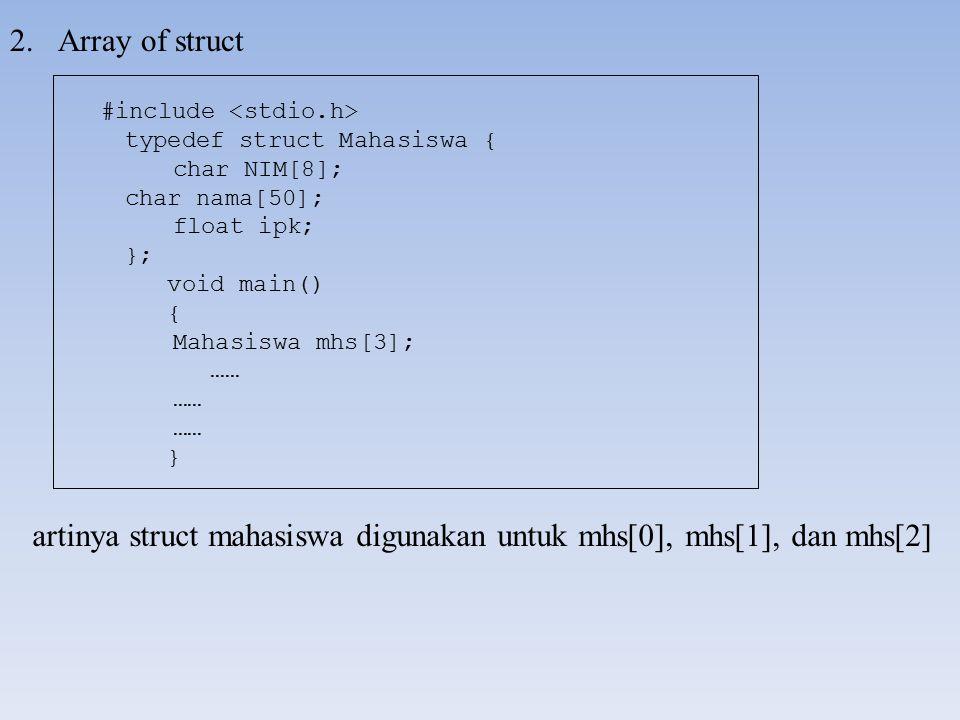 2.Array of struct artinya struct mahasiswa digunakan untuk mhs[0], mhs[1], dan mhs[2] #include typedef struct Mahasiswa { char NIM[8]; char nama[50];