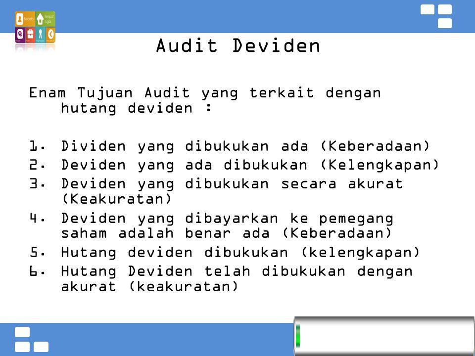Kementerian Pendidikan dan Kebudayaan Badan PSDMPK dan PMP Audit Deviden Enam Tujuan Audit yang terkait dengan hutang deviden :  Dividen yang dibukukan ada (Keberadaan)  Deviden yang ada dibukukan (Kelengkapan)  Deviden yang dibukukan secara akurat (Keakuratan)  Deviden yang dibayarkan ke pemegang saham adalah benar ada (Keberadaan)  Hutang deviden dibukukan (kelengkapan)  Hutang Deviden telah dibukukan dengan akurat (keakuratan)