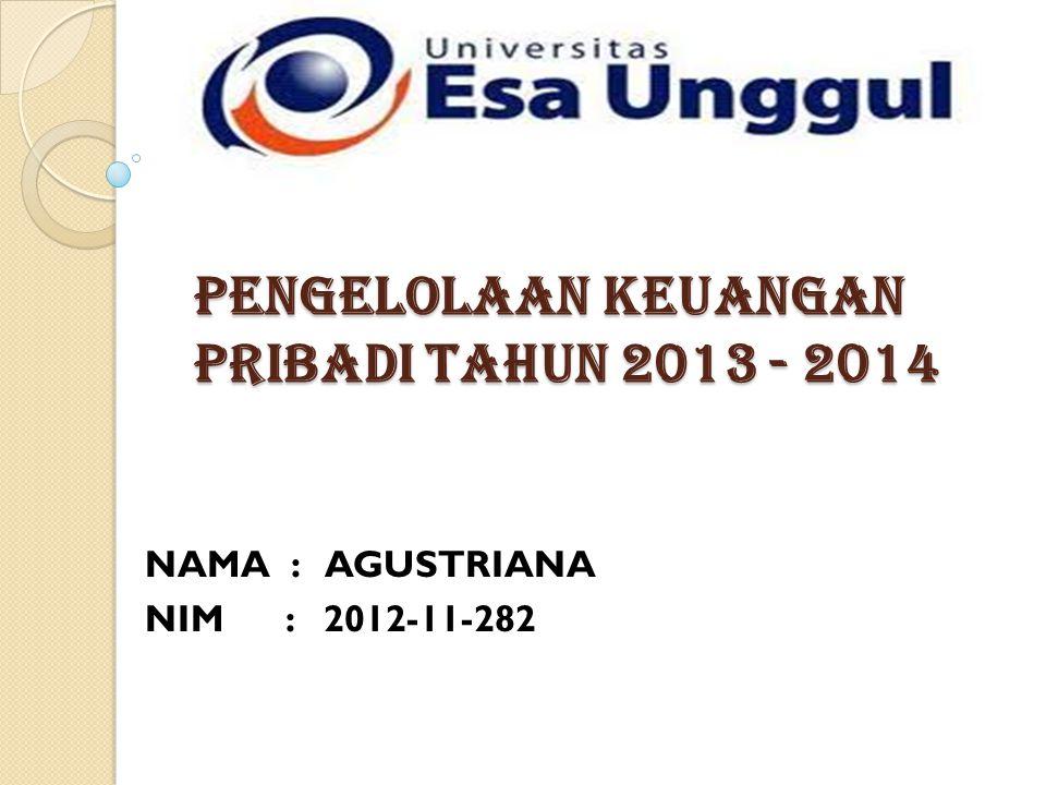 PENGELOLAAN KEUANGAN PRIBADI TAHUN 2013 - 2014 NAMA : AGUSTRIANA NIM : 2012-11-282