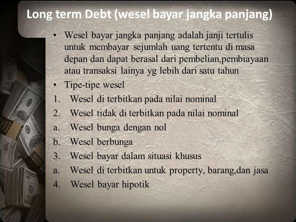 Wesel bayar jangka panjang adalah janji tertulis untuk membayar sejumlah uang tertentu di masa depan dan dapat berasal dari pembelian,pembiayaan atau transaksi lainya yg lebih dari satu tahun Tipe-tipe wesel 1.Wesel di terbitkan pada nilai nominal 2.Wesel tidak di terbitkan pada nilai nominal a.Wesel bunga dengan nol b.Wesel berbunga 3.Wesel bayar dalam situasi khusus a.Wesel di terbitkan untuk property, barang,dan jasa 4.