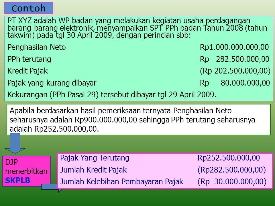 Contoh PT XYZ adalah WP badan yang melakukan kegiatan usaha perdagangan barang-barang elektronik, menyampaikan SPT PPh badan Tahun 2008 (tahun takwim) pada tgl 30 April 2009, dengan perincian sbb: Penghasilan NetoRp1.000.000.000,00 PPh terutangRp 282.500.000,00 Kredit Pajak(Rp 202.500.000,00) Pajak yang kurang dibayarRp 80.000.000,00 Kekurangan (PPh Pasal 29) tersebut dibayar tgl 29 April 2009.