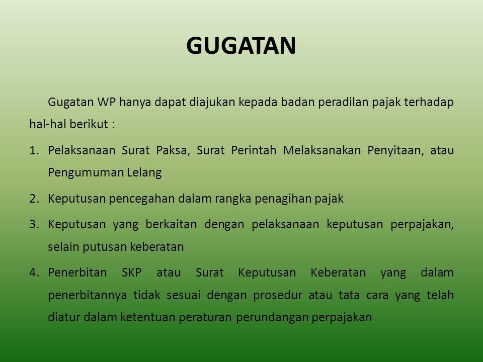 GUGATAN Gugatan WP hanya dapat diajukan kepada badan peradilan pajak terhadap hal-hal berikut : 1.Pelaksanaan Surat Paksa, Surat Perintah Melaksanakan