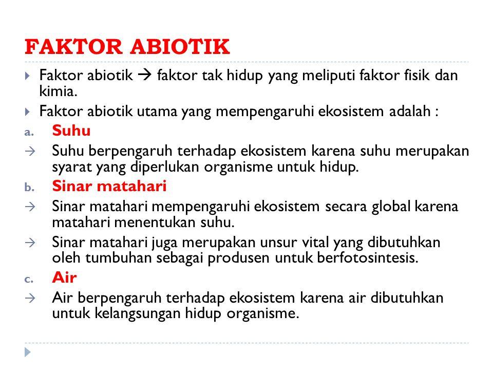 FAKTOR ABIOTIK  Faktor abiotik  faktor tak hidup yang meliputi faktor fisik dan kimia.  Faktor abiotik utama yang mempengaruhi ekosistem adalah : a