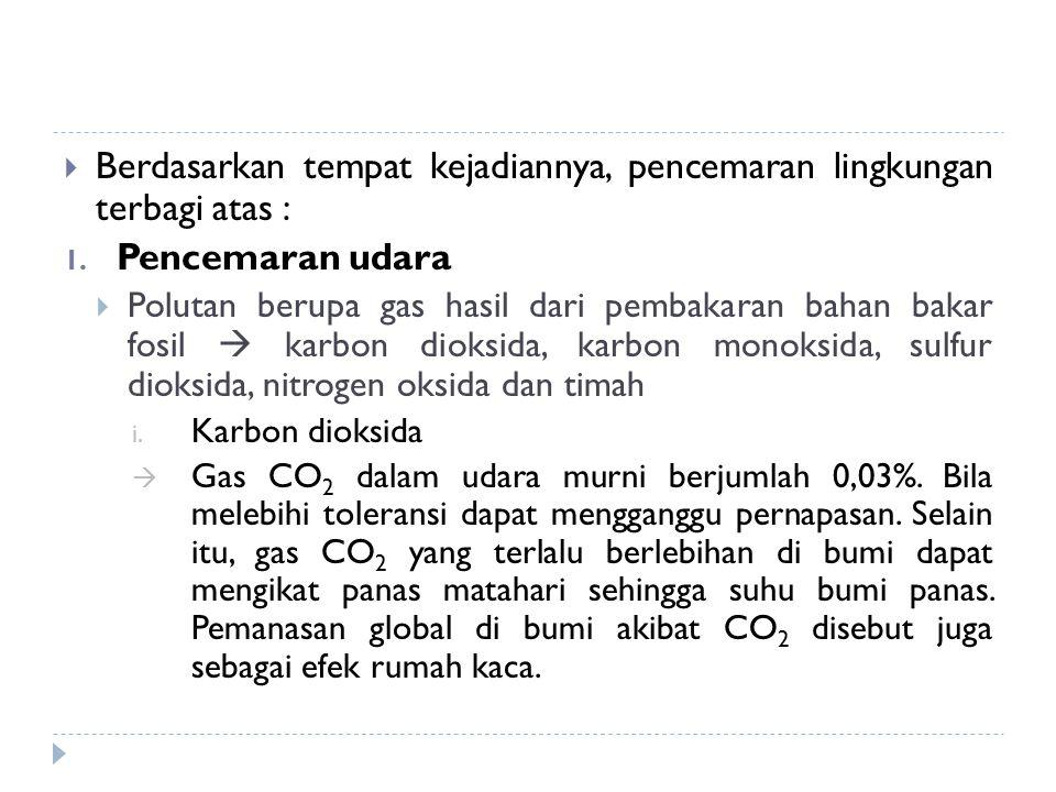  Berdasarkan tempat kejadiannya, pencemaran lingkungan terbagi atas : 1. Pencemaran udara  Polutan berupa gas hasil dari pembakaran bahan bakar fosi