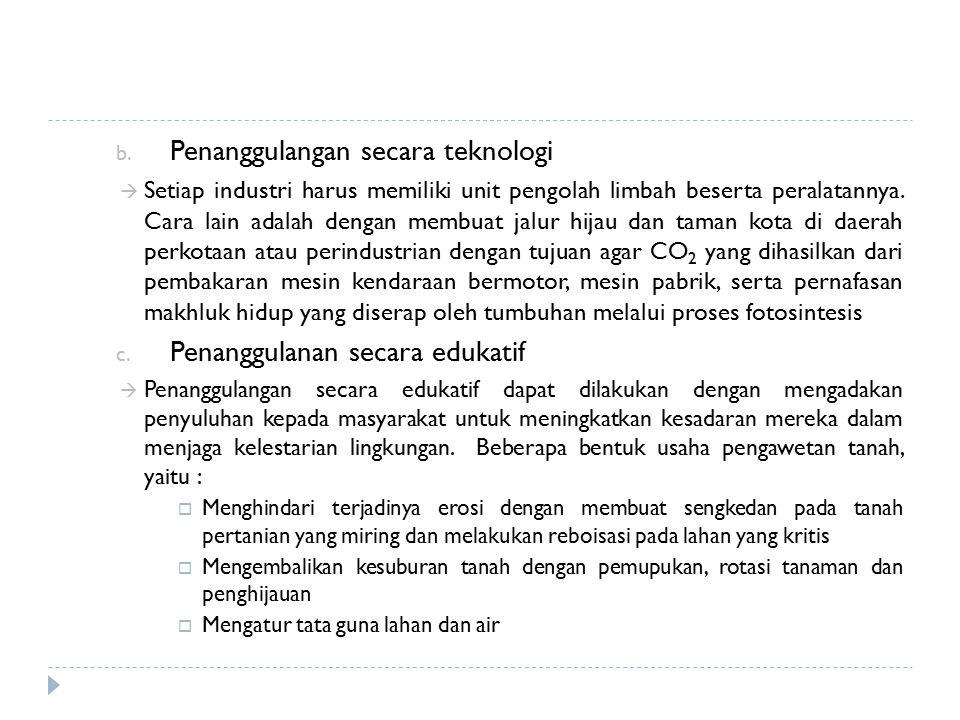b. Penanggulangan secara teknologi  Setiap industri harus memiliki unit pengolah limbah beserta peralatannya. Cara lain adalah dengan membuat jalur h