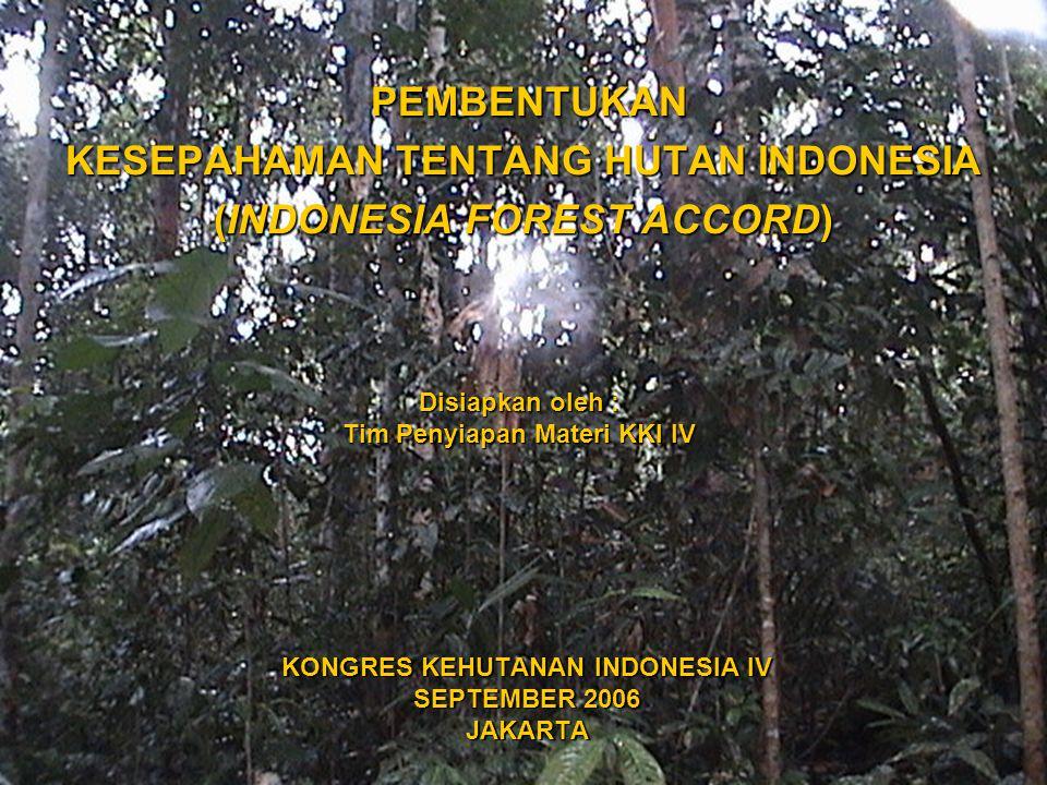1 KONGRES KEHUTANAN INDONESIA IV SEPTEMBER 2006 JAKARTA PEMBENTUKAN PEMBENTUKAN KESEPAHAMAN TENTANG HUTAN INDONESIA (INDONESIA FOREST ACCORD) Disiapkan oleh : Tim Penyiapan Materi KKI IV
