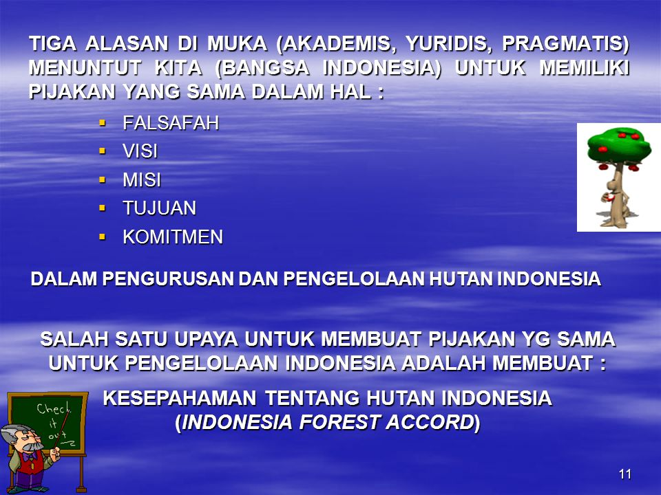 11 TIGA ALASAN DI MUKA (AKADEMIS, YURIDIS, PRAGMATIS) MENUNTUT KITA (BANGSA INDONESIA) UNTUK MEMILIKI PIJAKAN YANG SAMA DALAM HAL :  FALSAFAH  VISI  MISI  TUJUAN  KOMITMEN DALAM PENGURUSAN DAN PENGELOLAAN HUTAN INDONESIA SALAH SATU UPAYA UNTUK MEMBUAT PIJAKAN YG SAMA UNTUK PENGELOLAAN INDONESIA ADALAH MEMBUAT : KESEPAHAMAN TENTANG HUTAN INDONESIA (INDONESIA FOREST ACCORD)