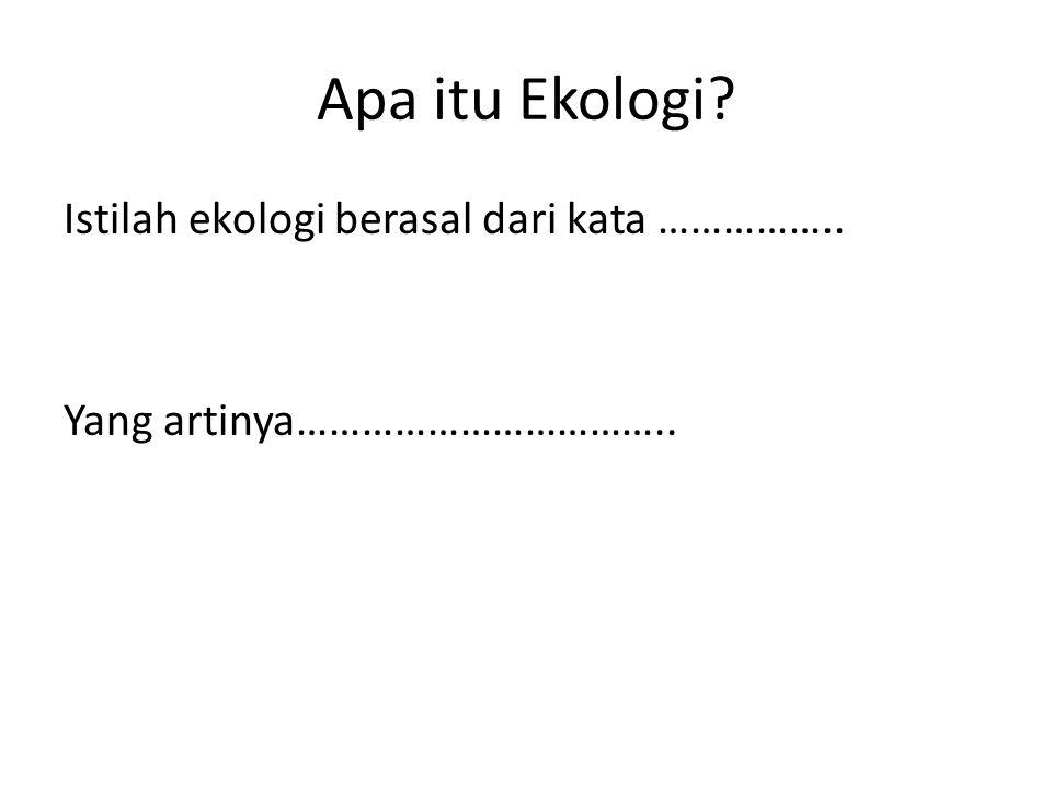 Apa itu Ekologi? Istilah ekologi berasal dari kata …………….. Yang artinya……………………………..