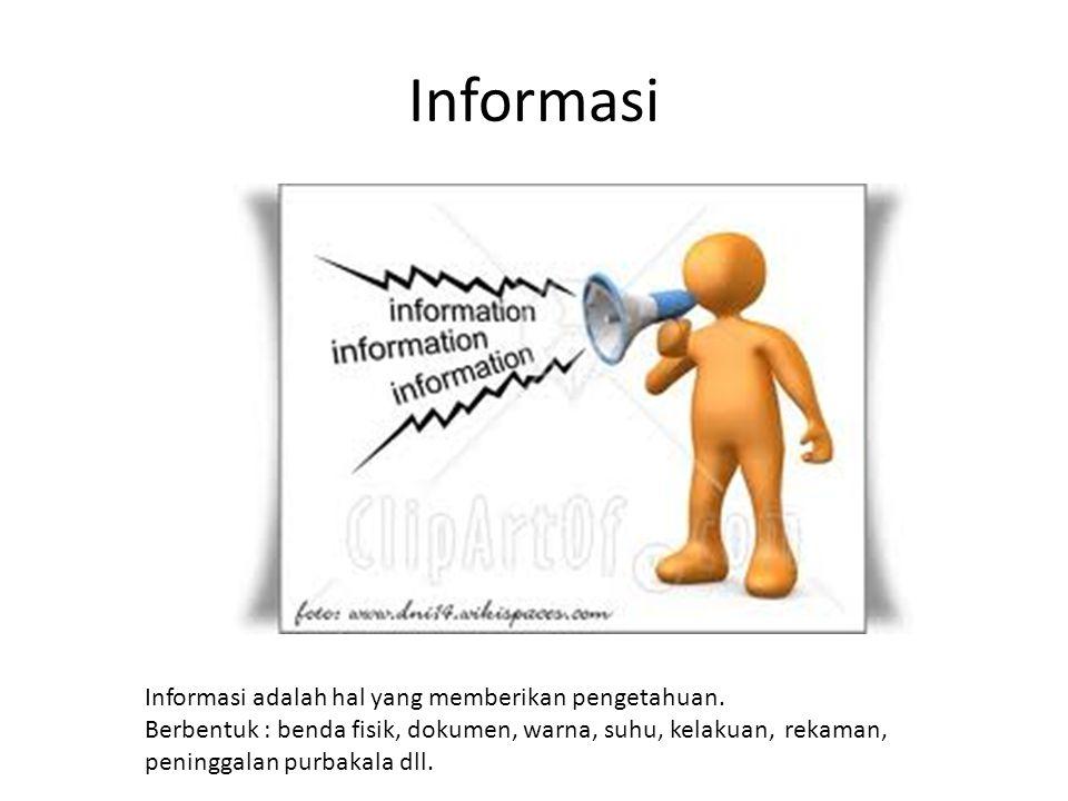 Informasi adalah hal yang memberikan pengetahuan. Berbentuk : benda fisik, dokumen, warna, suhu, kelakuan, rekaman, peninggalan purbakala dll.