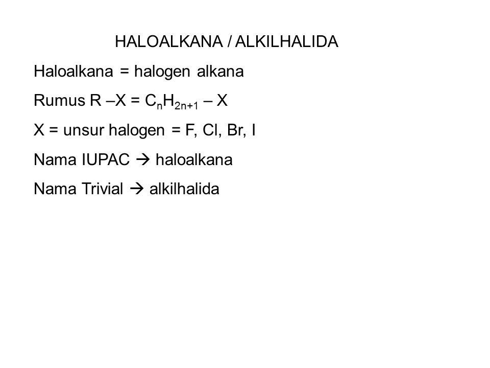 HALOALKANA / ALKILHALIDA Haloalkana = halogen alkana Rumus R –X = C n H 2n+1 – X X = unsur halogen = F, Cl, Br, I Nama IUPAC  haloalkana Nama Trivial  alkilhalida