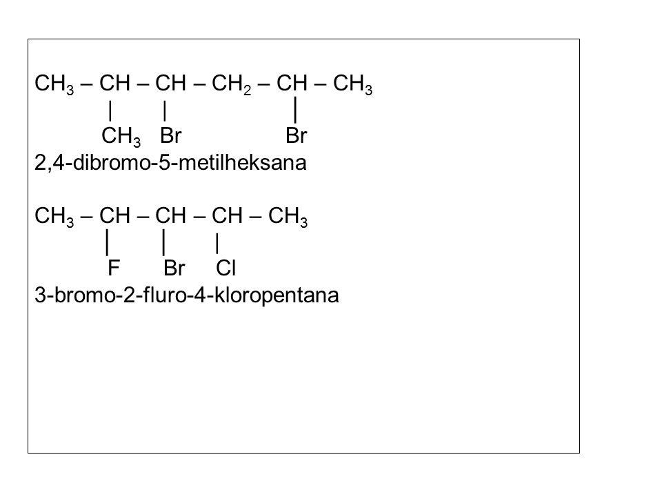 CH 3 – CH – CH – CH 2 – CH – CH 3 | | │ CH 3 Br Br 2,4-dibromo-5-metilheksana CH 3 – CH – CH – CH – CH 3 │ │ | F Br Cl 3-bromo-2-fluro-4-kloropentana