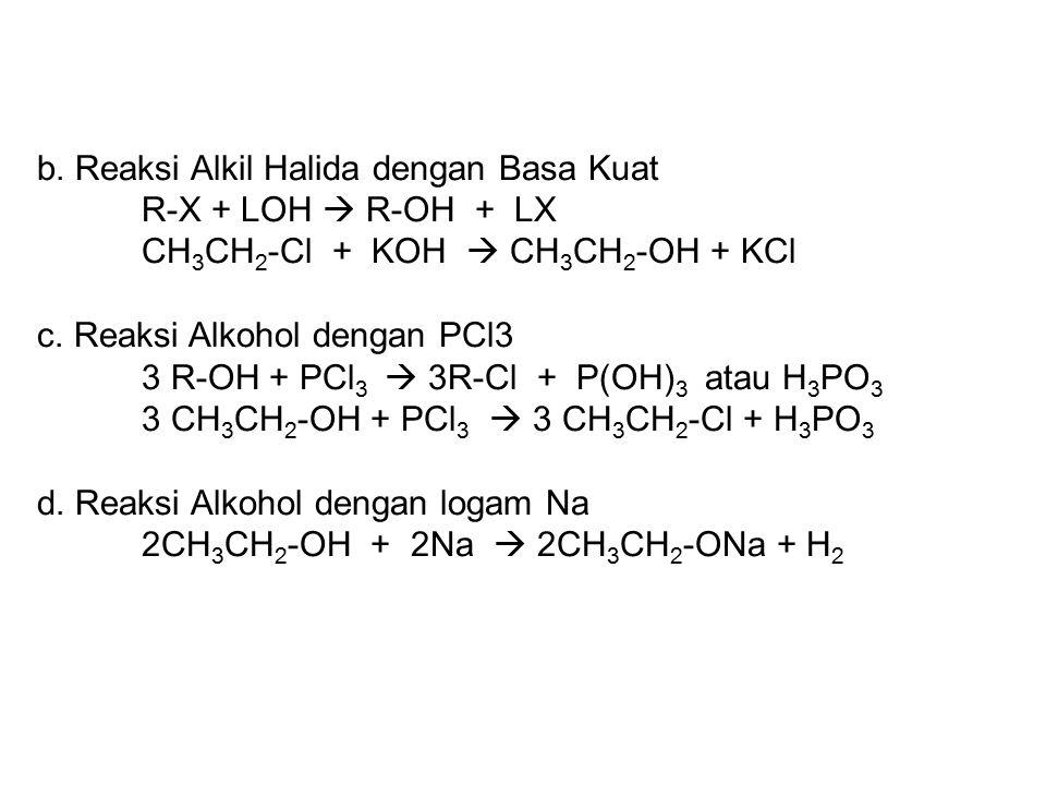 b. Reaksi Alkil Halida dengan Basa Kuat R-X + LOH  R-OH + LX CH 3 CH 2 -Cl + KOH  CH 3 CH 2 -OH + KCl c. Reaksi Alkohol dengan PCl3 3 R-OH + PCl 3 