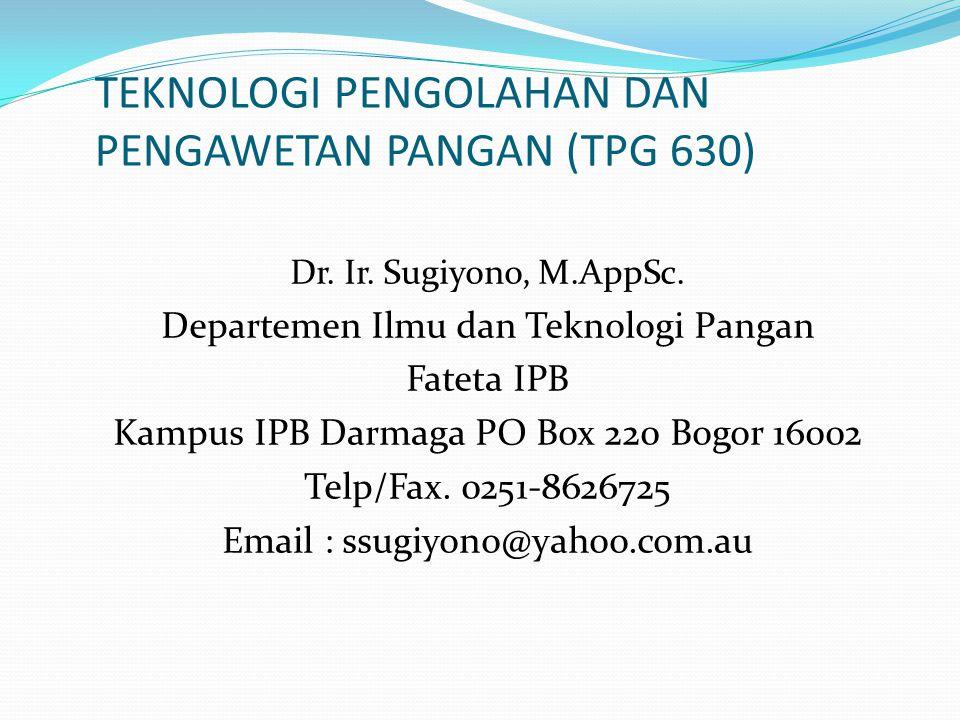 TEKNOLOGI PENGOLAHAN DAN PENGAWETAN PANGAN (TPG 630) Dr. Ir. Sugiyono, M.AppSc. Departemen Ilmu dan Teknologi Pangan Fateta IPB Kampus IPB Darmaga PO