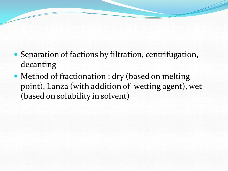 Separation of factions by filtration, centrifugation, decanting Method of fractionation : dry (based on melting point), Lanza (with addition of wettin