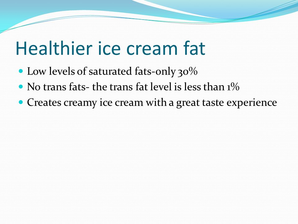 Healthier ice cream fat Low levels of saturated fats-only 30% No trans fats- the trans fat level is less than 1% Creates creamy ice cream with a great