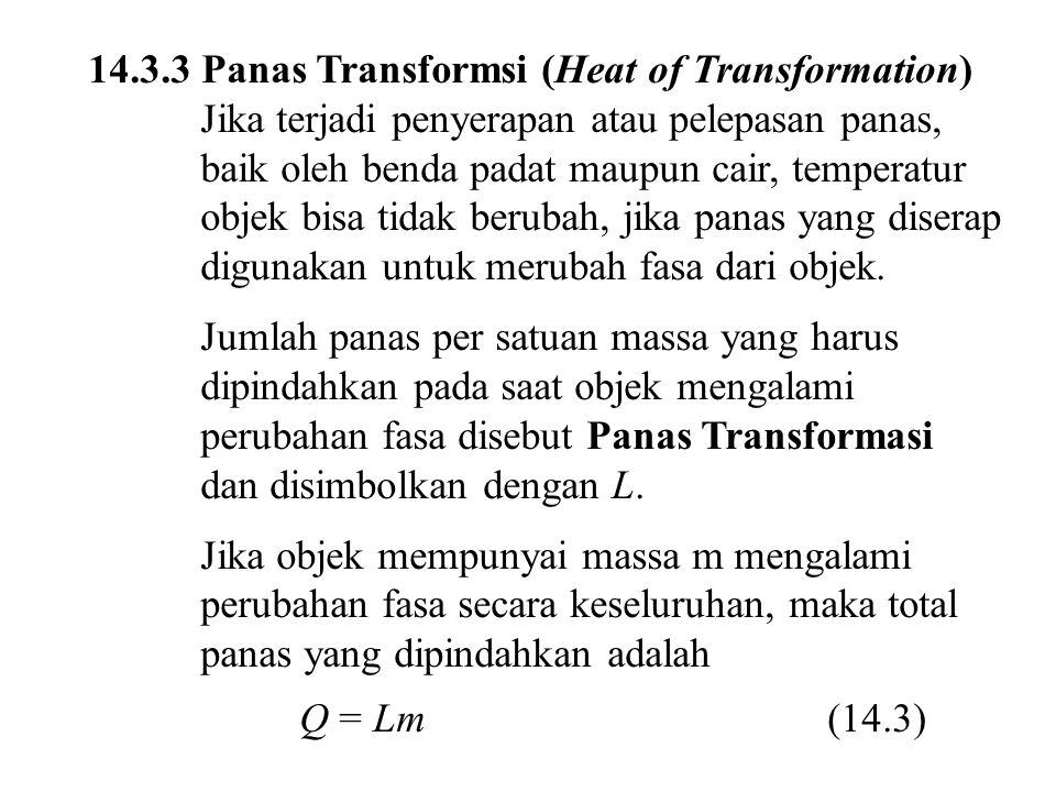 14.3.3 Panas Transformsi (Heat of Transformation) Jika terjadi penyerapan atau pelepasan panas, baik oleh benda padat maupun cair, temperatur objek bisa tidak berubah, jika panas yang diserap digunakan untuk merubah fasa dari objek.