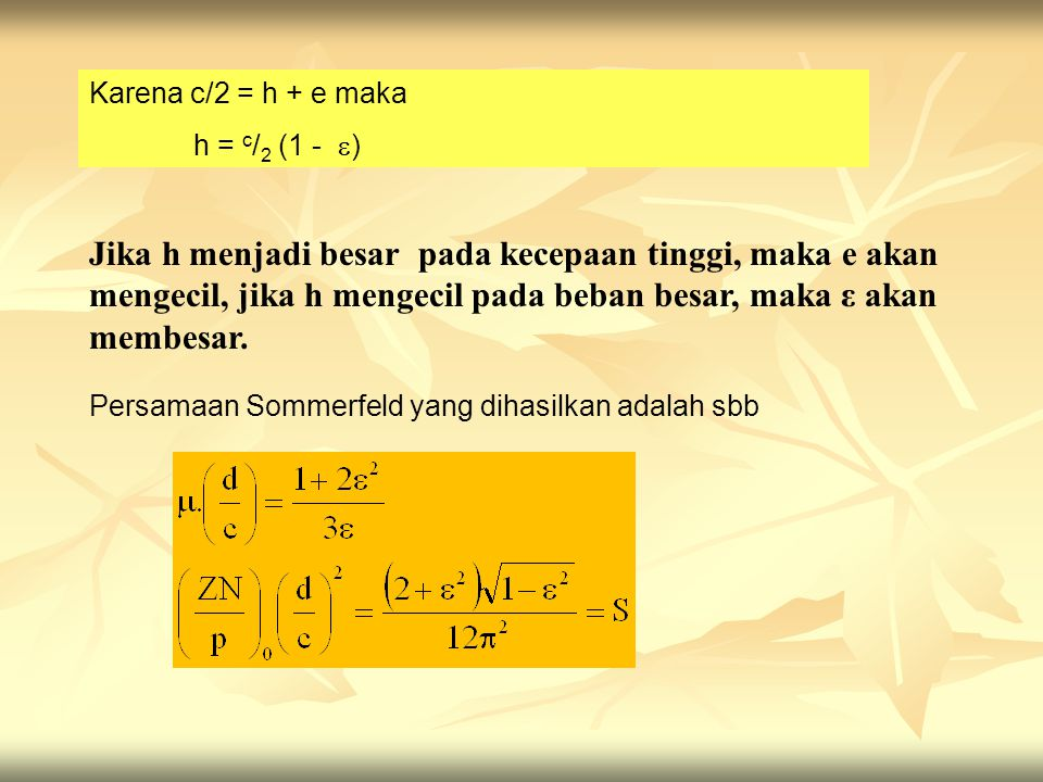 Karena c/2 = h + e maka h = c / 2 (1 -  ) Persamaan Sommerfeld yang dihasilkan adalah sbb Jika h menjadi besar pada kecepaan tinggi, maka e akan mengecil, jika h mengecil pada beban besar, maka ε akan membesar.