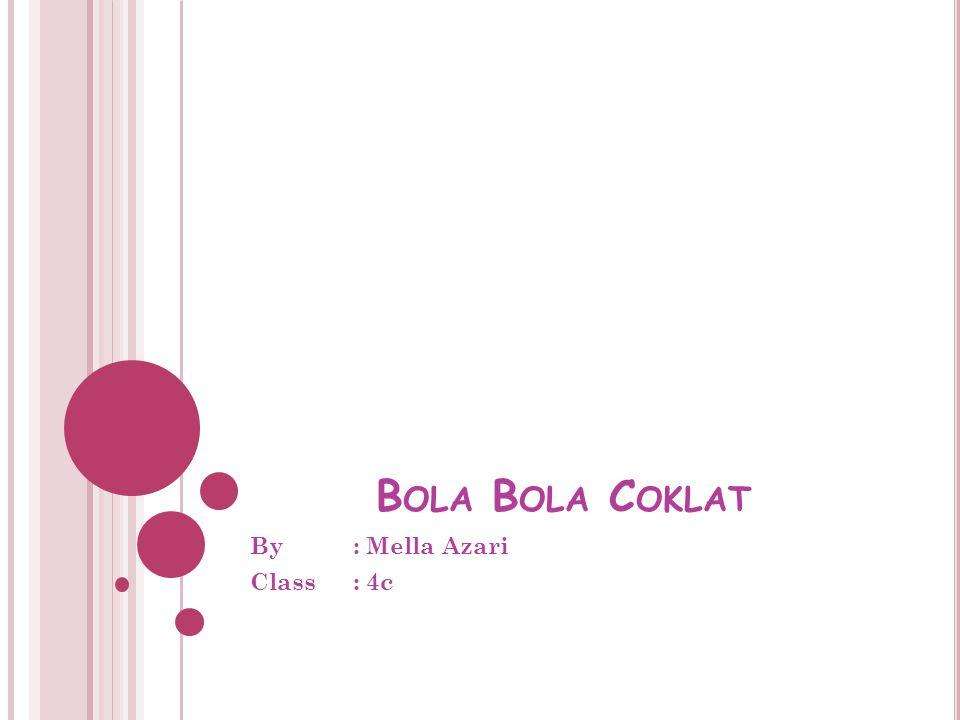 B OLA B OLA C OKLAT By : Mella Azari Class : 4c