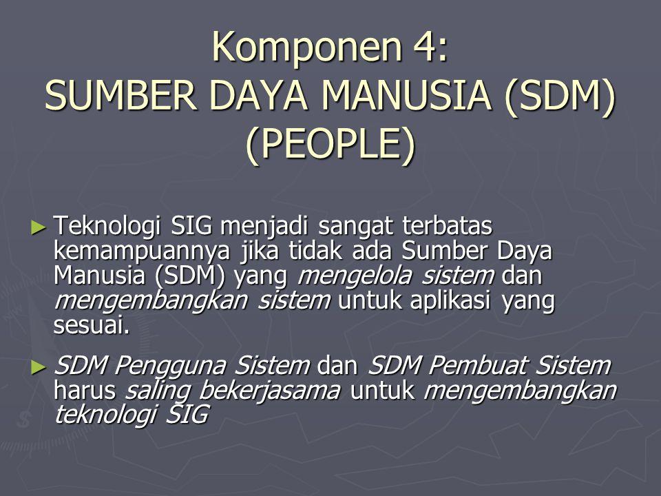 Komponen 4: SUMBER DAYA MANUSIA (SDM) (PEOPLE) ► Teknologi SIG menjadi sangat terbatas kemampuannya jika tidak ada Sumber Daya Manusia (SDM) yang meng