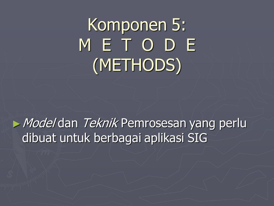 Komponen 5: M E T O D E (METHODS) ► Model dan Teknik Pemrosesan yang perlu dibuat untuk berbagai aplikasi SIG