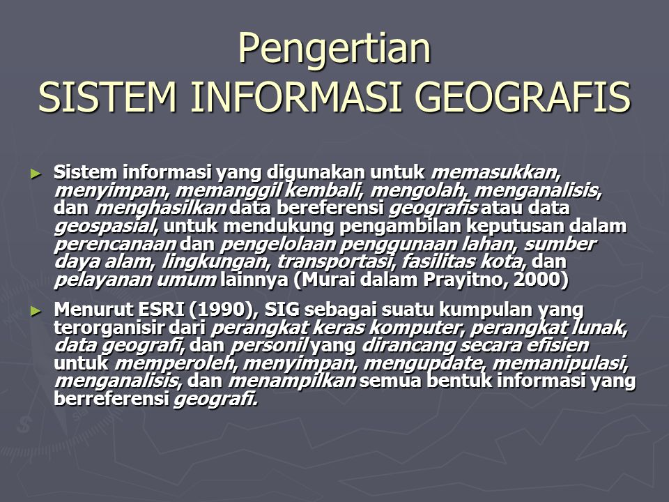 Nama-Nama Lain dari SISTEM INFORMASI GEOGRAFIS ► Sistem Informasi Lahan (Land Information System = LIS) ► Pemetaan Terotomatis dan Pengelolaan Fasilitas (AM/FM = Automated Mapping and Facilities Management) ► Sistem Informasi Lingkungan (Enviromental Information System = EIS) ► Sistem Informasi Sumber Daya (Resources Information System= RIS) ► Sistem Informasi Perencanaan (Planning Information System = PIS) ► Sistem Penanganan Data Keruangan (Spatial Data Handling System = SDHS) ► Nama lain dari Disiplin Ilmu SIG:  Geomatic  Geoinformatic  Geospatial Information Science