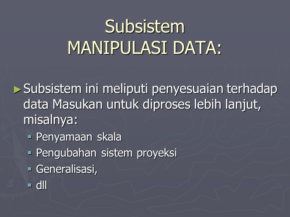 Subsistem MANIPULASI DATA: ► Subsistem ini meliputi penyesuaian terhadap data Masukan untuk diproses lebih lanjut, misalnya:  Penyamaan skala  Pengu