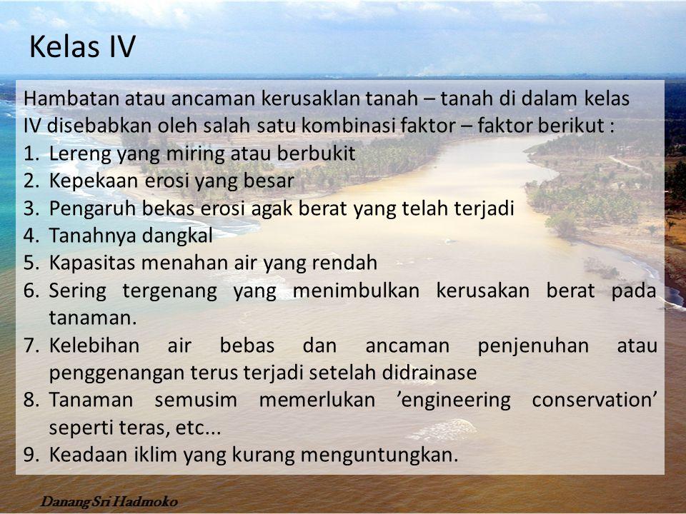 Hambatan atau ancaman kerusaklan tanah – tanah di dalam kelas IV disebabkan oleh salah satu kombinasi faktor – faktor berikut : 1.Lereng yang miring atau berbukit 2.Kepekaan erosi yang besar 3.Pengaruh bekas erosi agak berat yang telah terjadi 4.Tanahnya dangkal 5.Kapasitas menahan air yang rendah 6.Sering tergenang yang menimbulkan kerusakan berat pada tanaman.