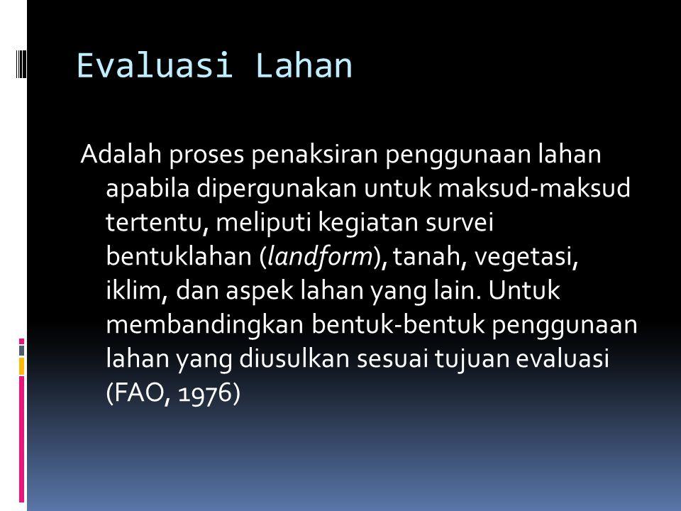 Evaluasi Lahan Adalah proses penaksiran penggunaan lahan apabila dipergunakan untuk maksud-maksud tertentu, meliputi kegiatan survei bentuklahan (land