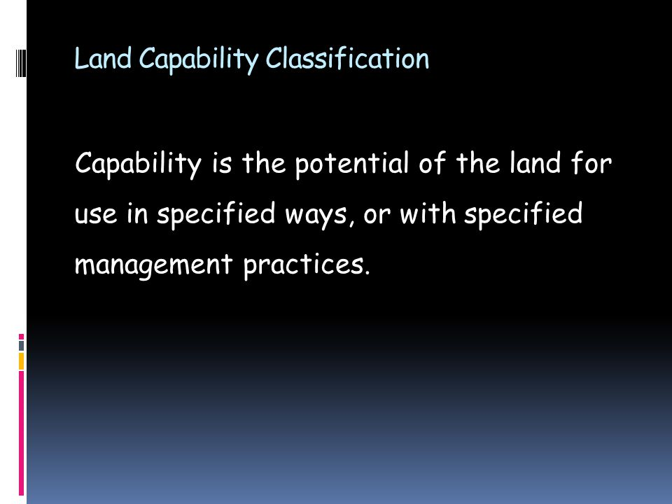 Land Capability Classification Capability is the potential of the land for use in specified ways, or with specified management practices.