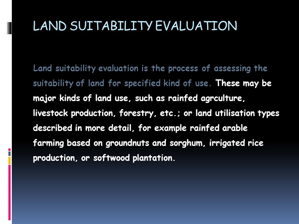 LAND SUITABILITY EVALUATION Land suitability evaluation is the process of assessing the suitability of land for specified kind of use. These may be ma