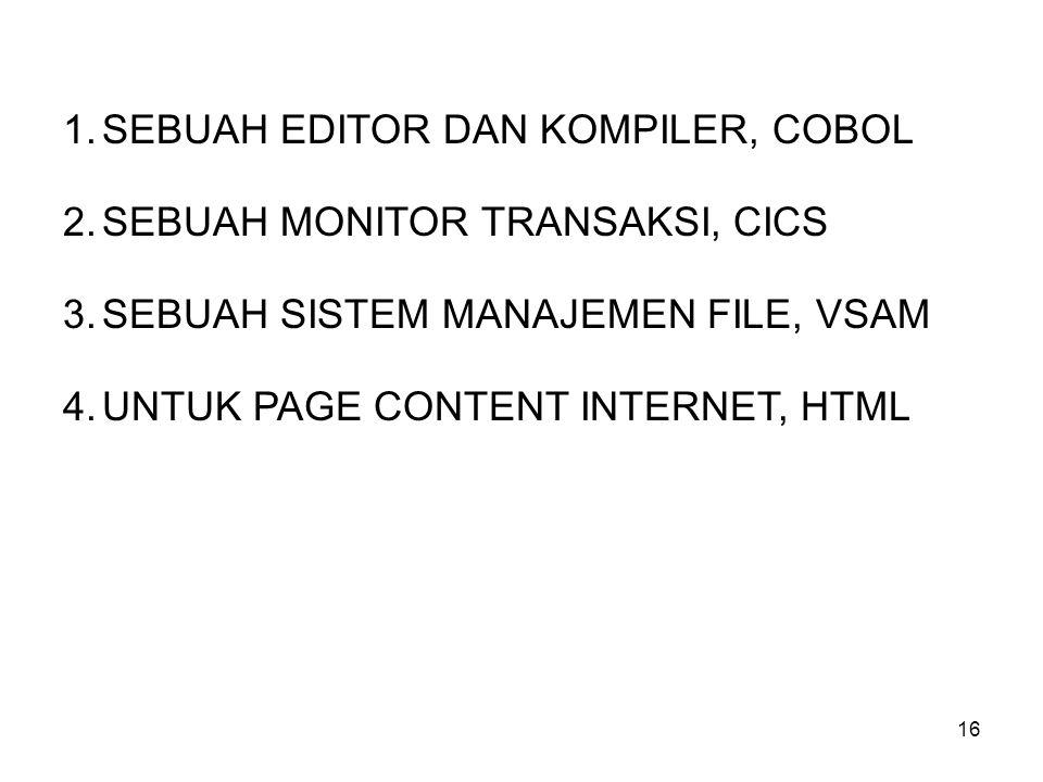 16 1.SEBUAH EDITOR DAN KOMPILER, COBOL 2.SEBUAH MONITOR TRANSAKSI, CICS 3.SEBUAH SISTEM MANAJEMEN FILE, VSAM 4.UNTUK PAGE CONTENT INTERNET, HTML