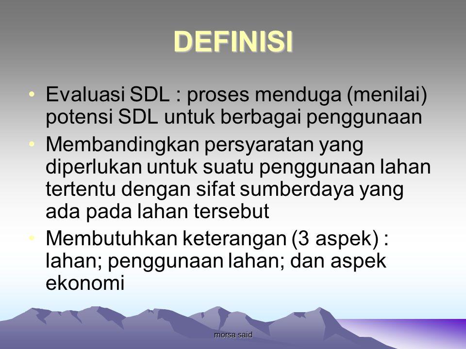 morsa said DEFINISI Evaluasi SDL : proses menduga (menilai) potensi SDL untuk berbagai penggunaan Membandingkan persyaratan yang diperlukan untuk suatu penggunaan lahan tertentu dengan sifat sumberdaya yang ada pada lahan tersebut Membutuhkan keterangan (3 aspek) : lahan; penggunaan lahan; dan aspek ekonomi