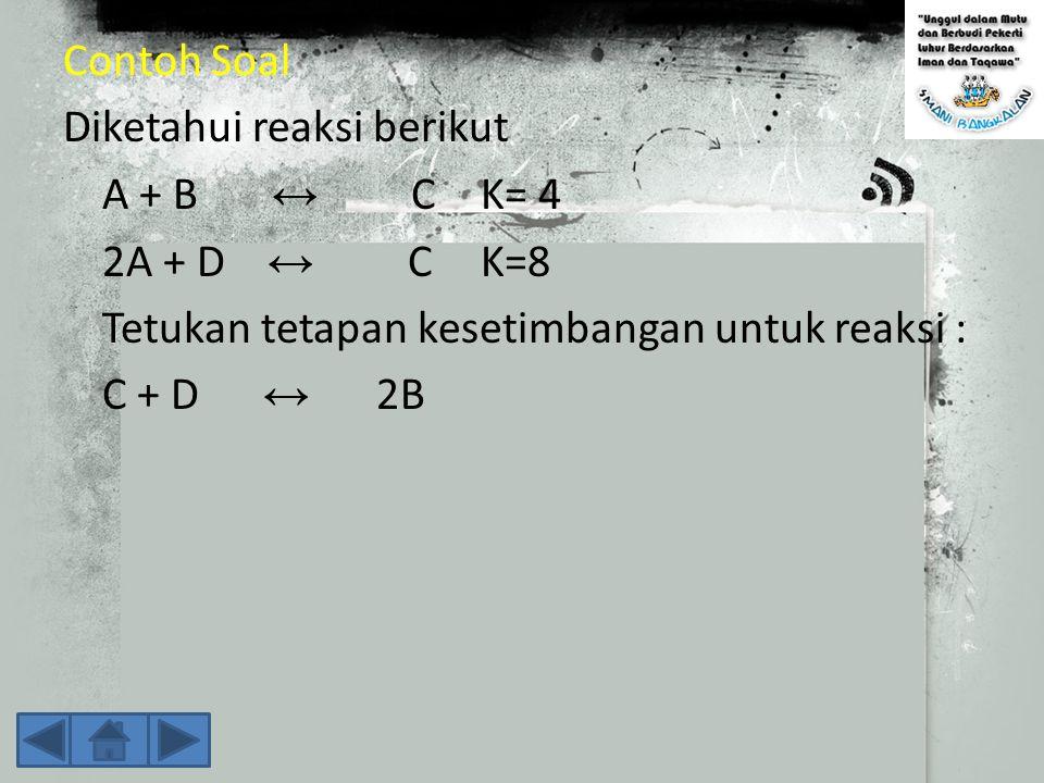 Harga K beberapa reaksi berhubungan A ⇄ B, K 1 3A ⇄ 3B, K 2 B ⇄ A, K 3 Jika reaksi dikali 3 maka harga K dipangkat 3 K 2 = K 1 3 Jika reaksi dibalik maka harga K dibalik K 3 = 1 — K 1