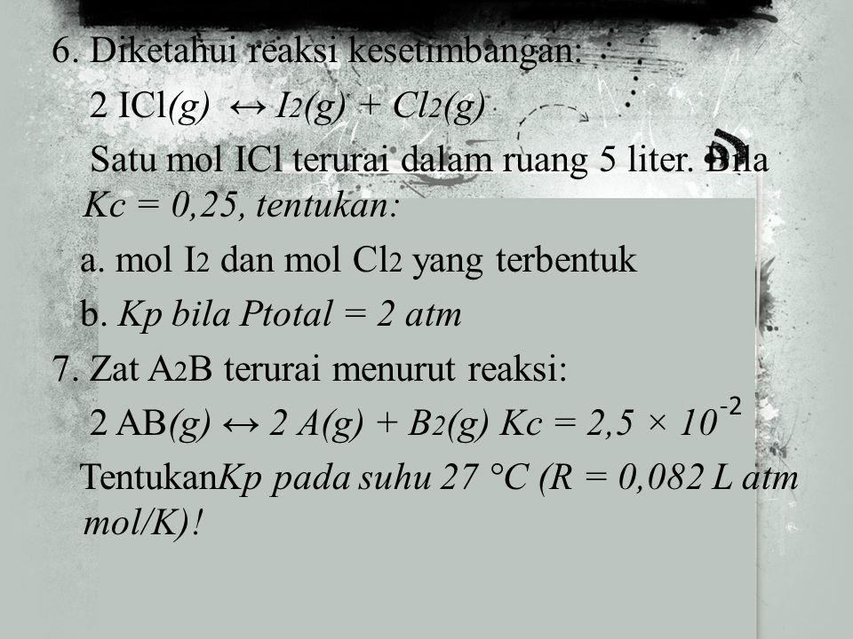 5. Dalam ruang 1 liter, 5 mol SO 3 terurai menurut reaksi: 2 SO 3 (g) ↔ 2 SO 2 (g) + O 2 (g) Bila pada keadaan setimbang mol SO 2 : mol O 2 = 2 : 1, t
