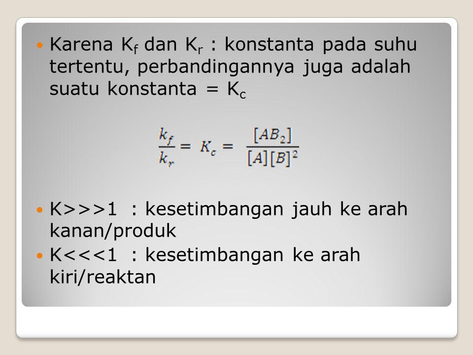 Karena K f dan K r : konstanta pada suhu tertentu, perbandingannya juga adalah suatu konstanta = K c K>>>1: kesetimbangan jauh ke arah kanan/produk K<