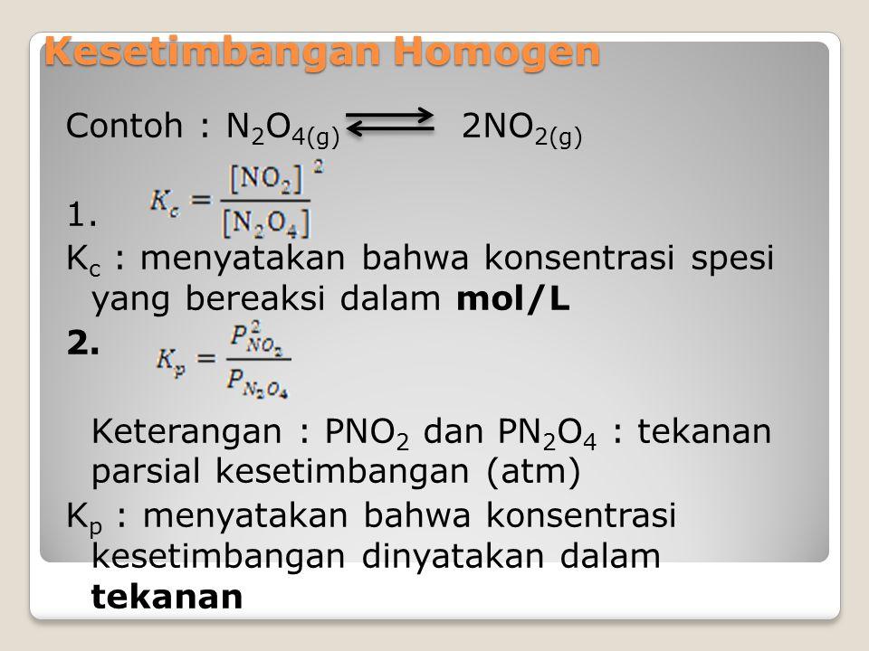 Kesetimbangan Homogen Contoh : N 2 O 4(g) 2NO 2(g) 1. K c : menyatakan bahwa konsentrasi spesi yang bereaksi dalam mol/L 2. Keterangan : PNO 2 dan PN