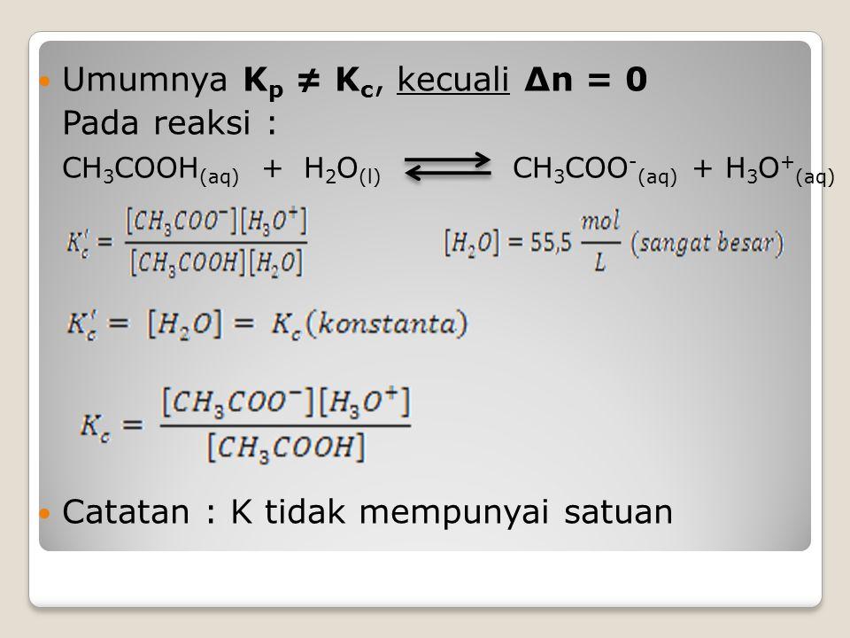 Umumnya K p ≠ K c, kecuali ∆n = 0 Pada reaksi : CH 3 COOH (aq) + H 2 O (l) CH 3 COO - (aq) + H 3 O + (aq) Catatan : K tidak mempunyai satuan