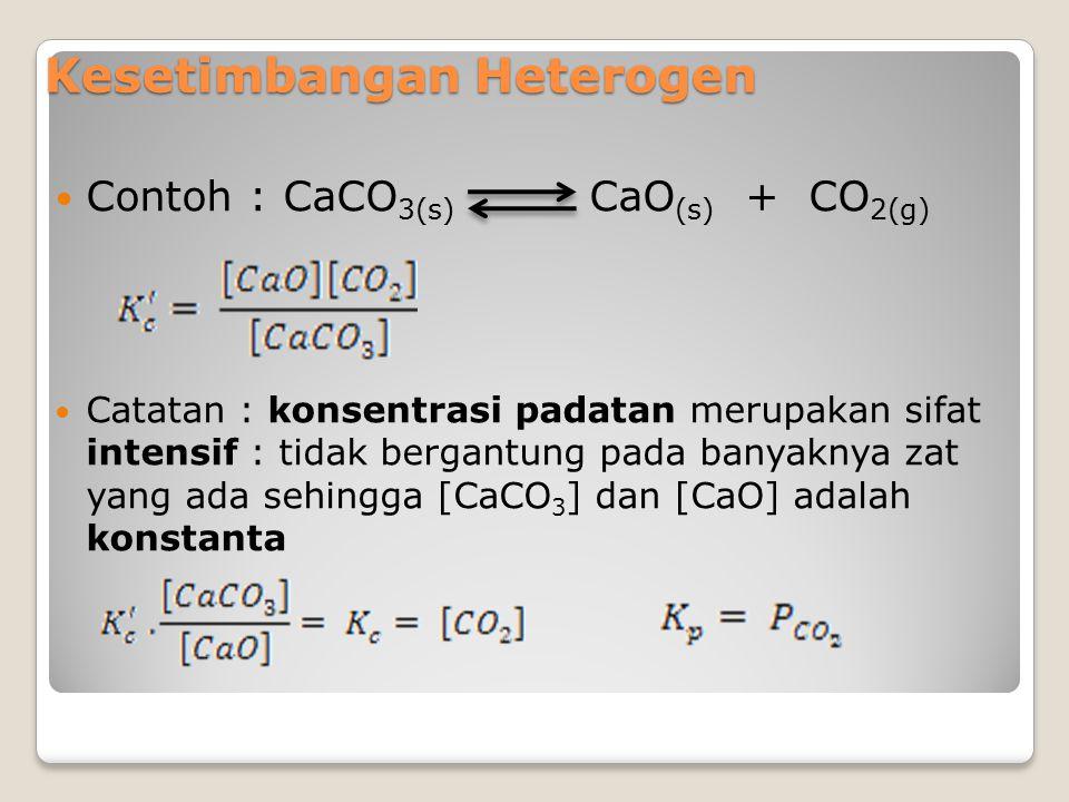 Kesetimbangan Heterogen Contoh : CaCO 3(s) CaO (s) + CO 2(g) Catatan : konsentrasi padatan merupakan sifat intensif : tidak bergantung pada banyaknya